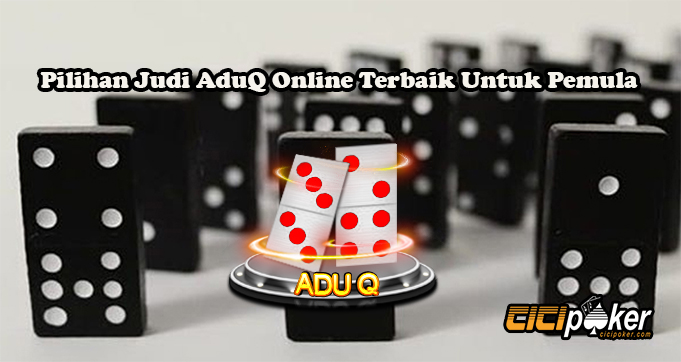 Pilihan Judi AduQ Online Terbaik Untuk Pemula